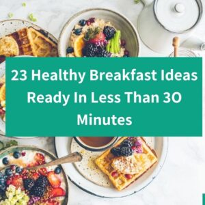 23 Easy And Healthy Breakfast Ideas Ready In Less Than 30 Minutes