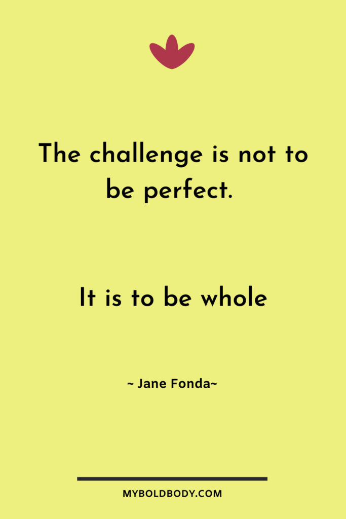 Self Care Motivation #8 - The challenge is not to be perfect. It is to be whole - Jane Fonda