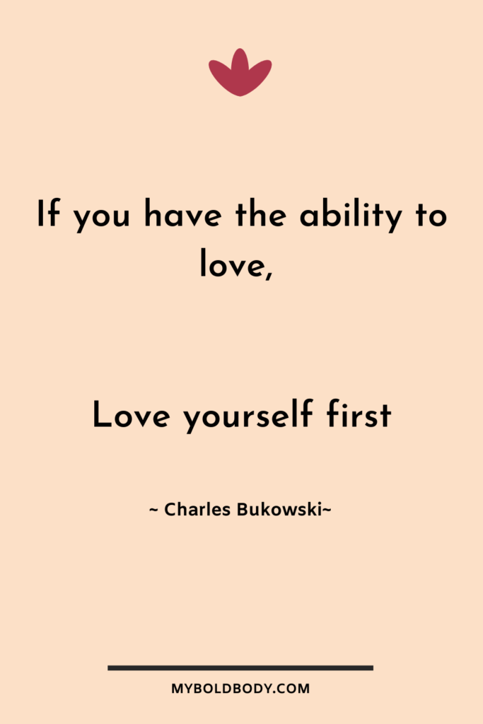Self Care Motivation #10 - If you have the ability to love, love yourself first - Charles Bukowski