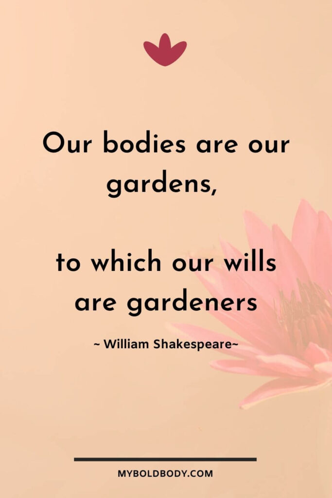 Self Care Motivation #6 - Our bodies are our gardens, to which our wills are gardeners - William Shakespeare