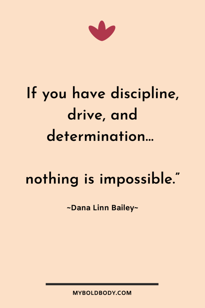 "Weight Loss Motivation #9 - If you have discipline, drive, and determination… nothing is impossible.""– Dana Linn Bailey"