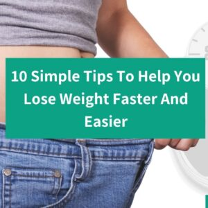 10 Simple Tips To Help You Lose Weight Faster And Easier