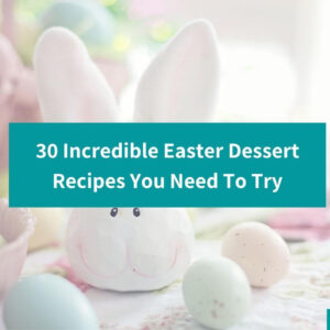 30 Incredible Easter Desserts You Need To Try – Yummy Easter Treats