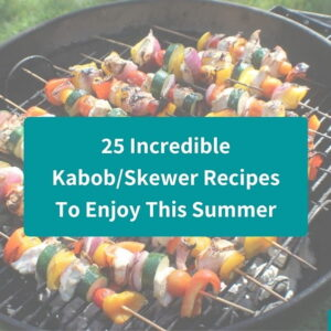 25 Incredible Kabob Recipes – The Best Skewer Recipes For Summer