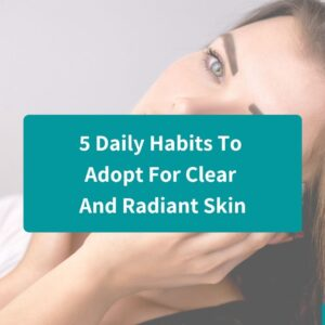 5 Daily Habits To Adopt For Clear And Radiant Skin